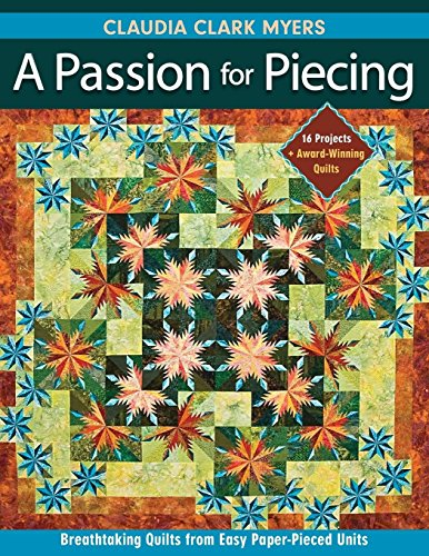 A Passion for Piecing: Breathtaking Quilts from Easy Paper-Pieced Units; 16 Projects + Award-Winning Quilts (Paper Piece Quilt)