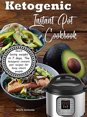 Ketogenic Instant Pot Cookbook: Start Losing Weight In 7 Days, The Ketogenic Instant Pot Recipes For Busy Smart People! by Mark  Antonio