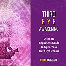 Third Eye Awakening: Ultimate Beginner's Guide to Open Your Third Eye Chakra Audiobook by Chloe Brisbane Narrated by Leslie Howard