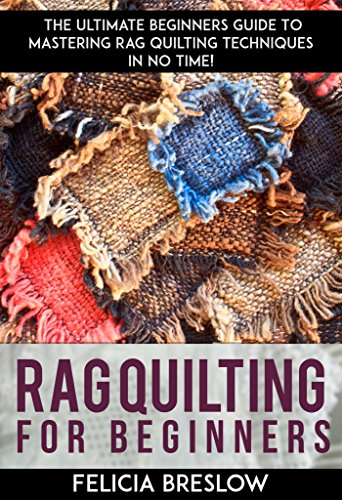 Rag Quilting For Beginners: The Ultimate Beginners Guide To Mastering Rag Quilting Techniques In No Time! by [Breslow, Felicia ]