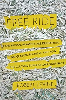 Free Ride: How Digital Parasites are Destroying the Culture Business, and How the Culture Business Can Fight Back by [Levine, Robert]