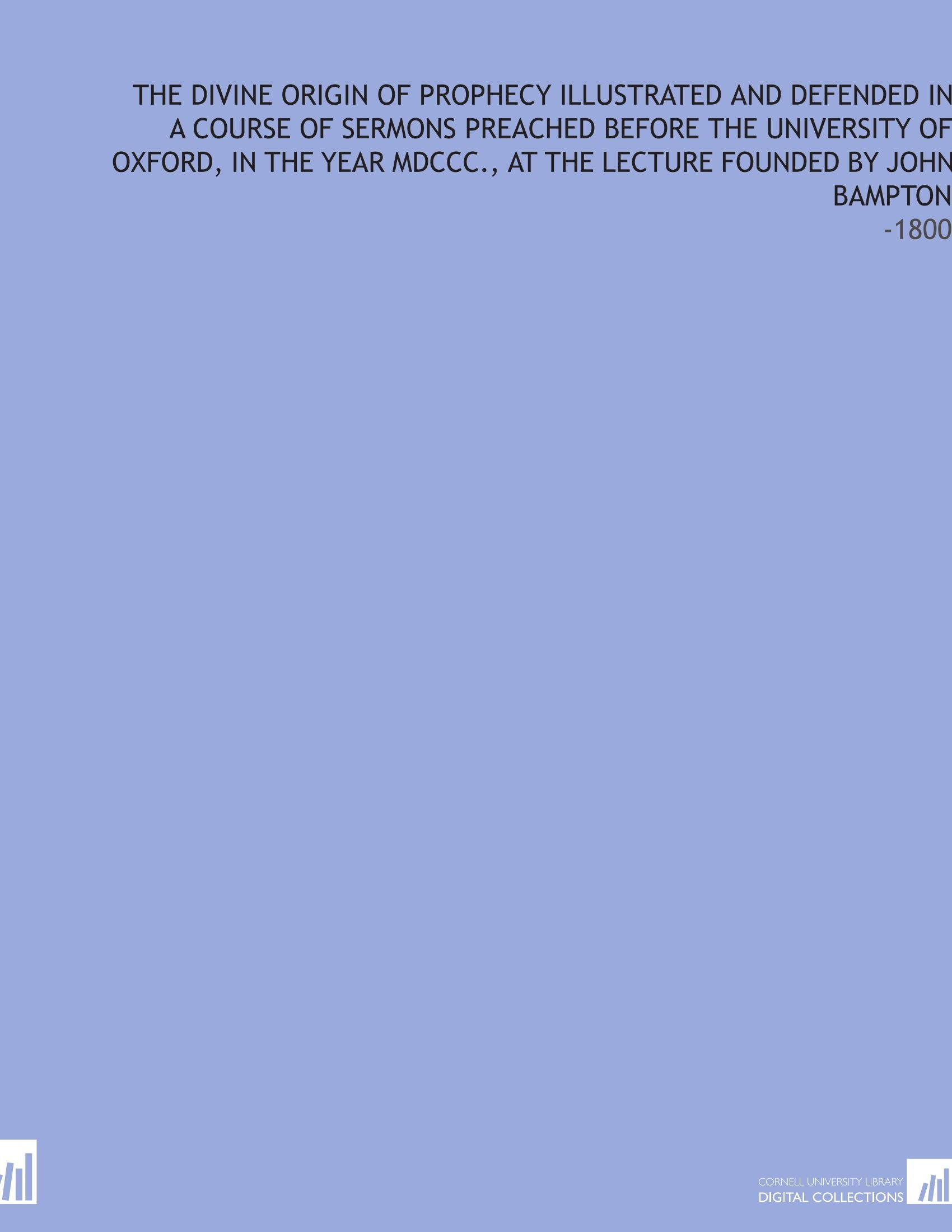 Download The Divine Origin of Prophecy Illustrated and Defended in a Course of Sermons Preached Before the University of Oxford, in the Year MDCCC., at the Lecture Founded by John Bampton: -1800 ebook