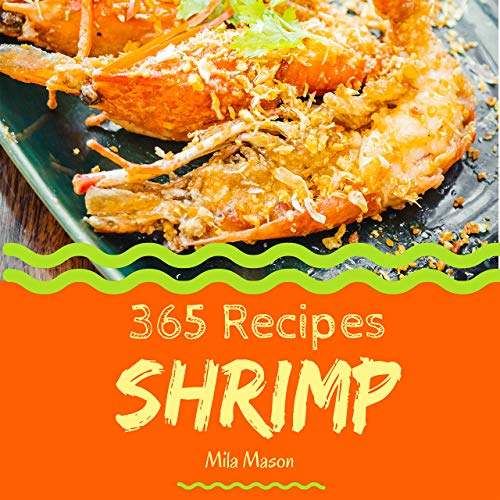 Shrimp 365: Enjoy 365 Days With Amazing Shrimp Recipes In Your Own Shrimp Cookbook! (Shrimp Food Dish, Bbq Shrimp Recipe, Pumpkin Shrimp Food, Shrimp Recipe Book, Vegan Shrimp Food) [Book 1] by Mila  Mason