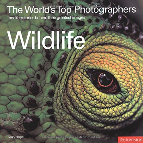 The Worlds Top Photographers and the Stories Behind Their Greatest Images: Wildlife (The Worlds Top Photographers)