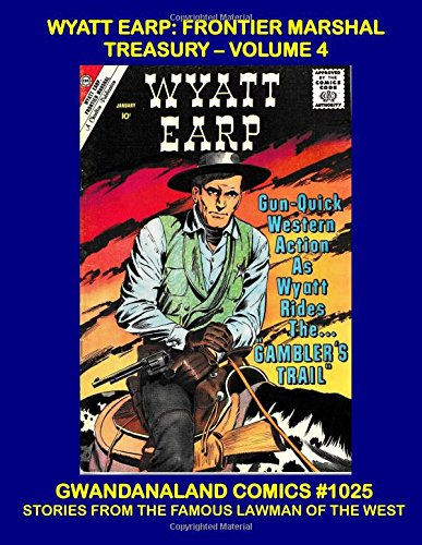 Download Wyatt Earp Frontier Marshal Treasury: Volume 4: Gwandanaland Comics #1025 - Five More Thrilling Issues Of the Western Lawman In Action! PDF