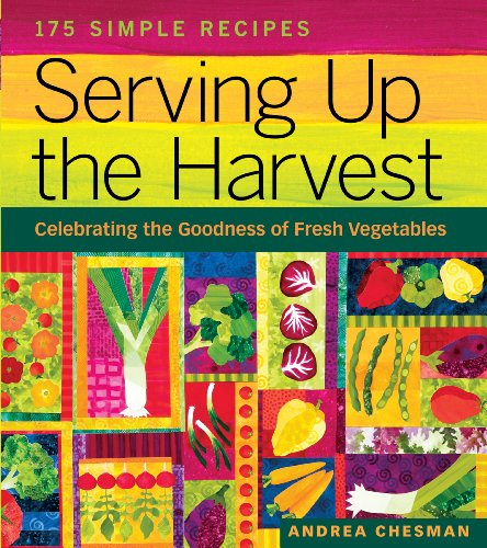 Serving Up the Harvest: Celebrating the Goodness of Fresh Vegetables: 175 Simple Recipes