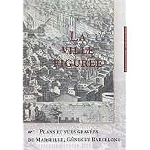 Ville figurée (La): Plans et vues gravées de Marseille,