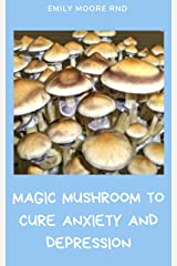 MAGIC MUSHROOM TO CURE ANXIETY AND DEPRESSION: Your book guide to cure anxiety and depression naturally Kindle Edition