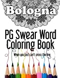 Bologna ~  PG Swear Word Coloring Book: Less Offensive Curse Word Coloring Book Filled with 30 Designs, 8.5 x 11 format. (Adult and Not So Adult Coloring Books) (Volume 1)