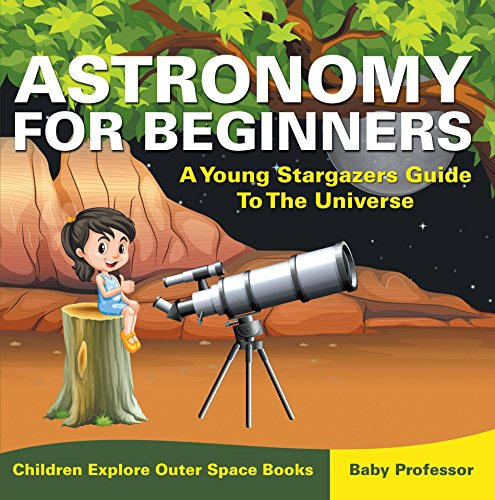 Astronomy For Beginners: A Young Stargazers Guide To The Universe - Children Explore Outer Space (Explore Space Kit)