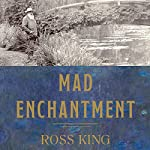 Mad Enchantment: Claude Monet and the Painting of the Water Lilies | Ross King
