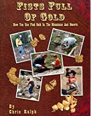 Fists Full of Gold: A Complete Guide to the Art of Prospecting: How You Can Find Gold in the Mountains and Deserts