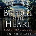 Bridge to the Heart: Secret Rendezvous Audiobook by Hannah Weaver Narrated by Keyla McClure