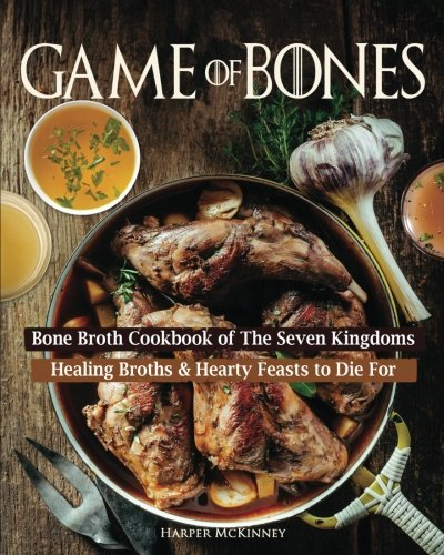 Game of Bones: Bone Broth Cookbook of the Seven Kingdoms: Healing Broths and Hearty Feasts to Die For