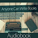 Anyone Can Write Books: Get Motivated, Get Inspired, Conquer Your Limitations, and Write Some Books!   Dominic Cruz