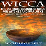 Wicca: The Ultimate Beginners Guide for Witches and Warlocks: Learn Wicca Magic Spells,Traditions and Rituals  | Michele Gilbert