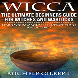 Wicca: The Ultimate Beginners Guide for Witches and Warlocks