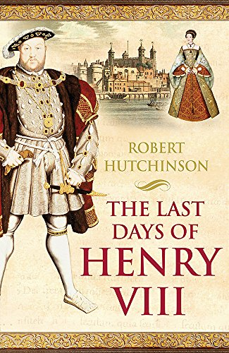 The Last Days of Henry VIII: Conspiracies, Treason, and Heresy at the Court of the Dying Tyrant