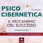 Psicocibernetica: Il meccanismo del successo | Phil Maxwell