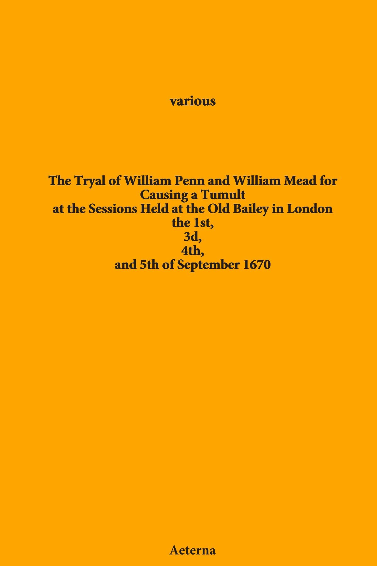 The Tryal of William Penn and William Mead for Causing a Tumult. at the Sessions Held at the Old Bailey in London the 1st, 3d, 4th, and 5th of September 1670 PDF