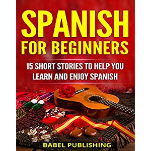 Spanish for Beginners: 15 Short Stories to Help You Learn and Enjoy Spanish (with Quizzes and Reading Comprehension Exercises) Kindle Edition