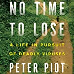 No Time to Lose: A Life in Pursuit of Deadly Viruses | Peter Piot