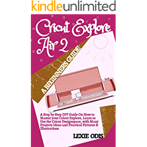 CRICUT EXPLORE AIR 2 A BEGINNERS GUIDE: A Step By Step DIY Guide On How To Master Your Cricut Explore, Learn To Use The…