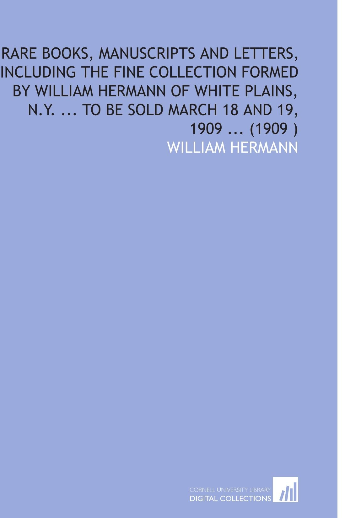 Download Rare Books, Manuscripts and Letters, Including the Fine Collection Formed by William Hermann of White Plains, N.Y. ... To Be Sold March 18 and 19, 1909 ... (1909 ) pdf epub