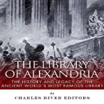 The Library of Alexandria: The History and Legacy of the Ancient World's Most Famous Library |  Charles River Editors