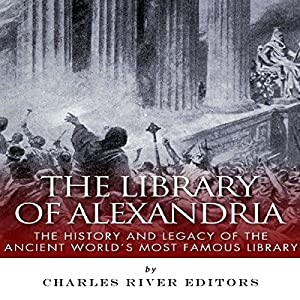 The Library of Alexandria: The History and Legacy of the Ancient World's Most Famous Library Audiobook