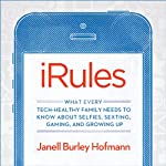 iRules: What Every Tech-Healthy Family Needs to Know About Selfies, Sexting, Gaming, and Growing Up | Janell Burley Hofmann