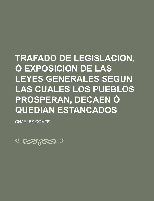 Trafado de Legislacion, Ó Exposicion de Las Leyes Generales Segun Las Cuales Los Pueblos Prosperan, Decaen Ó Quedian Estancados 1-3: Amazon.es: Charles ...