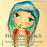 Finding Grace: The Path to Acceptance: Discover Your Personal Meaning of Grace with This Illustrated Book for Adults (Grace Girls)