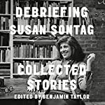 Debriefing: Collected Stories | Benjamin Taylor,Susan Sontag