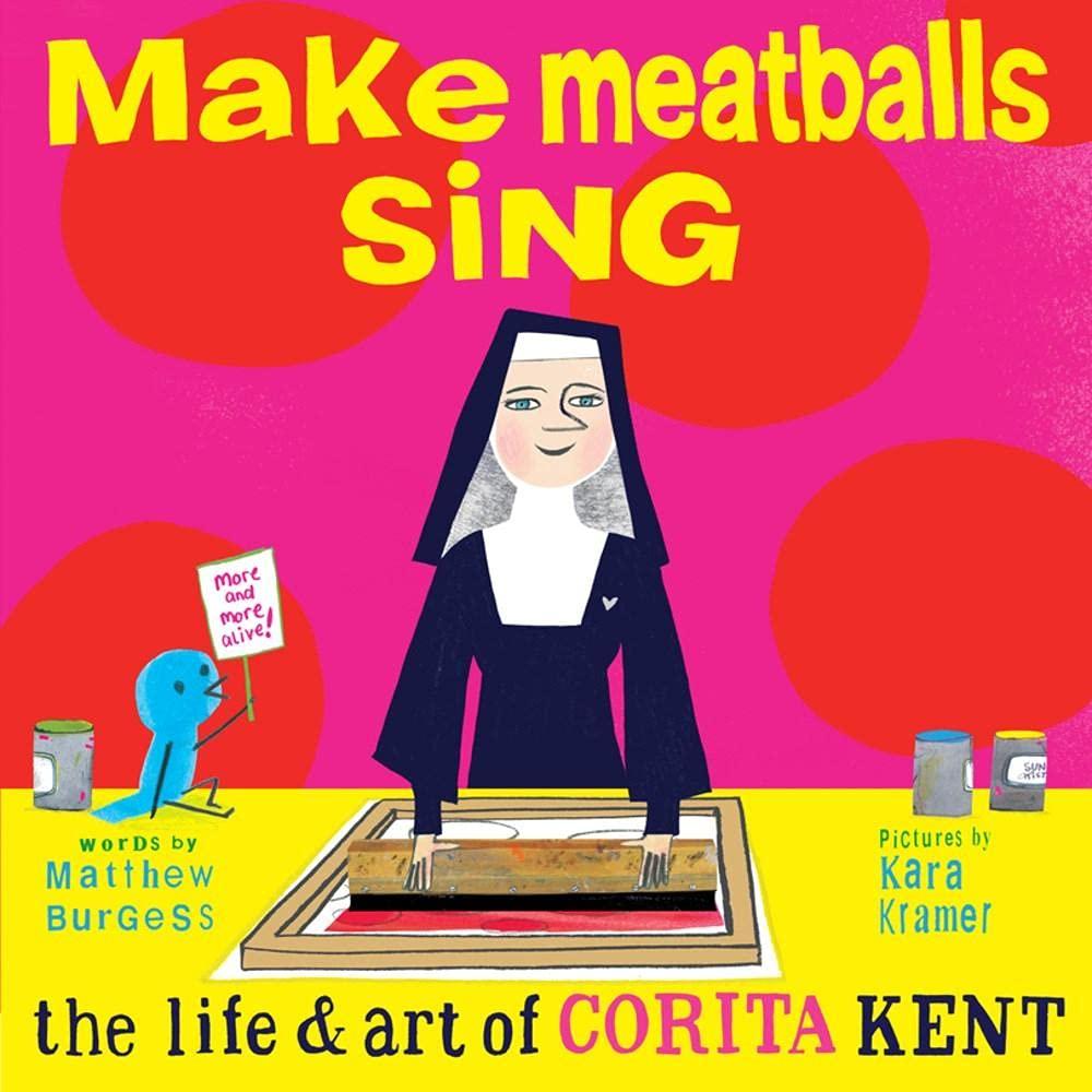 Make Meatballs Sing: The Life and Art of Corita Kent: Burgess, Matthew,  Kramer, Kara: 9781592703166: Amazon.com: Books