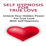 Self Hypnosis for True Love (Audio + Free Law of Attraction E-Guide) Unlock Your Hidden Power To Develop True Love With Self Hypnosis