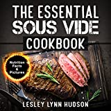 The Essential Sous Vide Cookbook: Modern Art of Creating Culinary Masterpieces at Home - Perfect Low-Temperature Meals Every Time