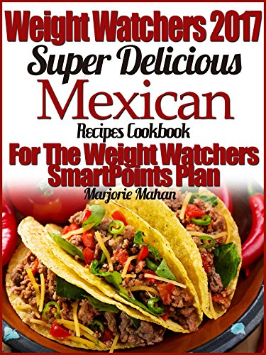 Weight Watchers 2017 Super Delicious Mexican Recipes Cookbook For The Weight Watchers SmartPoints Plan by Marjorie Mahan