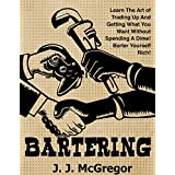 Bartering: Learn The Art of Trading Up And Getting What You Want Without Spending A Dime. Barter Yourself Rich.