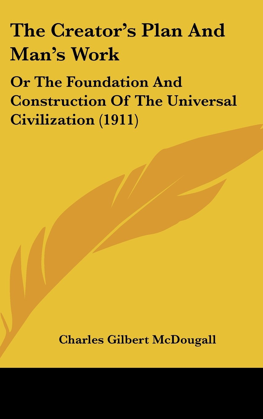 Read Online The Creator's Plan And Man's Work: Or The Foundation And Construction Of The Universal Civilization (1911) ebook