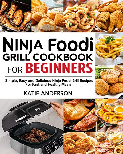 Ninja Foodi Grill Cookbook for Beginners: Simple, Easy and Delicious Ninja Foodi Grill Recipes For Fast and Healthy Meals by [Anderson, Katie]