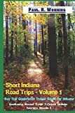 Short Indiana Road Trips - Volume 1: Day Trip Guidebook Travel Guide for Indiana (Indiana Road Trip Travel Guide Series)
