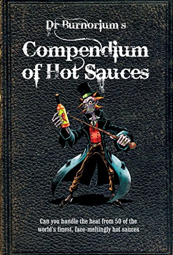 Dr Burnorium's Compendium of Hot Sauces: Can you handle the heat from 50 of the world's finest, face-meltingly hot sauces? by Dr Burnorium