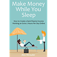 Make Money While You Sleep (2016): How to Create a Semi-Passive Income Working an Extra 2 Hours Per Day Online (English Edition)
