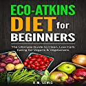 Eco-Atkins Diet Beginner's Guide and Cookbook: Eco-Atkins for Beginners with Action Plan Audiobook by R.M. Lewis Narrated by Kathleen Holeman