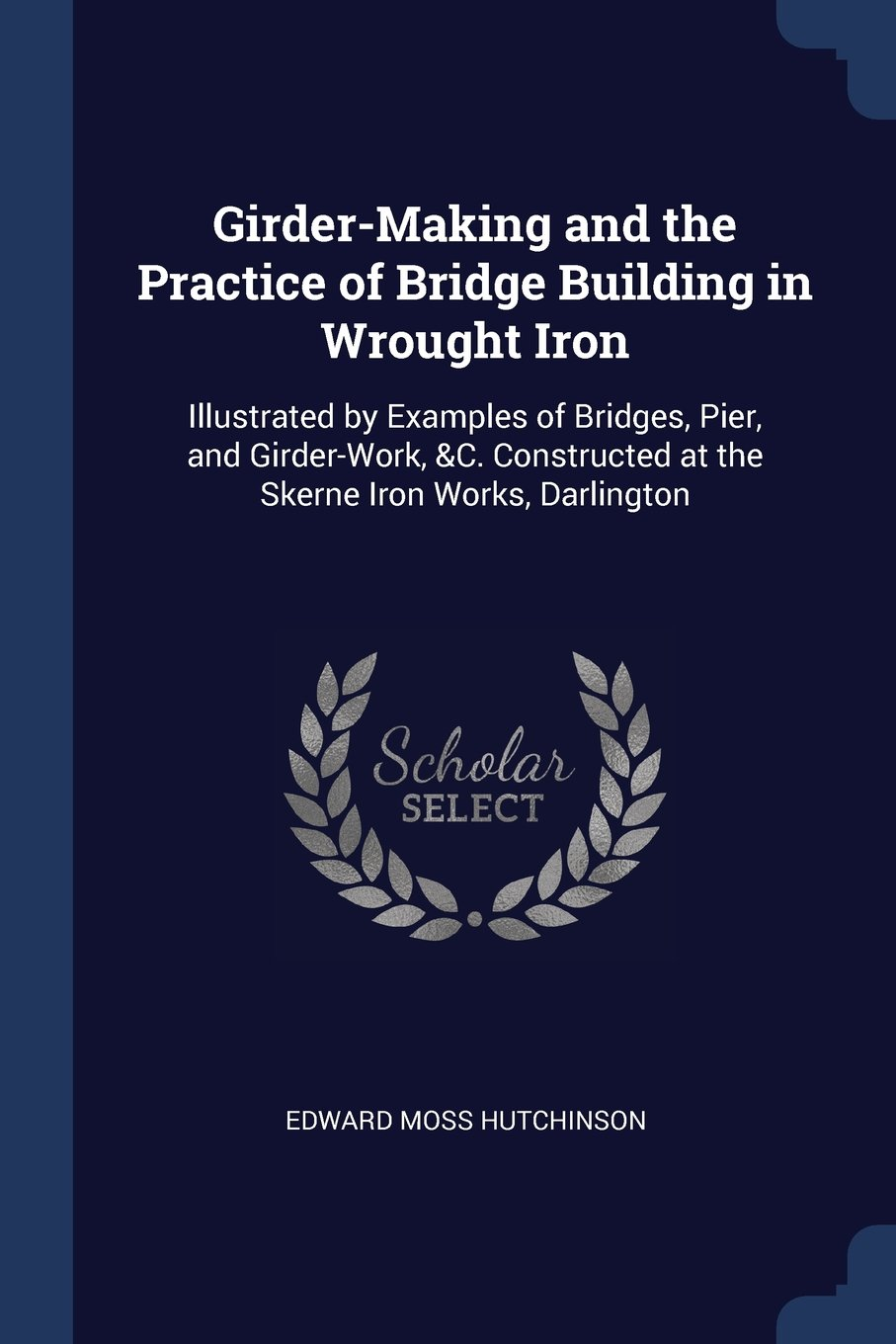 Girder-Making and the Practice of Bridge Building in Wrought Iron: Illustrated by Examples of Bridges, Pier, and Girder-Work, C. Constructed at the Skerne Iron Works, Darlington pdf epub