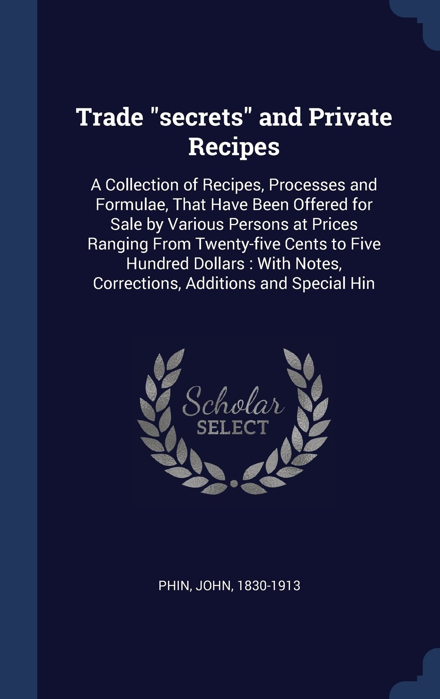 """Trade """"secrets"""" and Private Recipes: A Collection of Recipes, Processes and Formulae, That Have Been Offered for Sale by Various Persons at Prices ... Notes, Corrections, Additions and Special Hin PDF"""