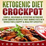 Ketogenic Diet Crockpot: Simple, Delicious & Effective Ketogenic Slow Cooker Recipes That Burn Fats in 4 Weeks for a Happy & Healthy Lifestyle | Ted Duncan