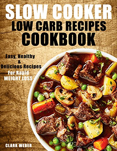 Slow Cooker Low Carb Recipes Cookbook: Easy, Healthy & Delicious Recipes for Rapid Weight Loss. (Fix-It and Forget-It, Crock Pot Recipes Cookbook) by Clark Weber