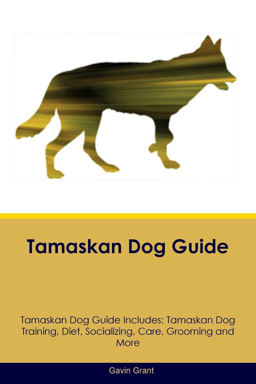 Tamaskan Dog Guide Tamaskan Dog Guide Includes: Tamaskan Dog Training, Diet, Socializing, Care, Grooming, Breeding and More
